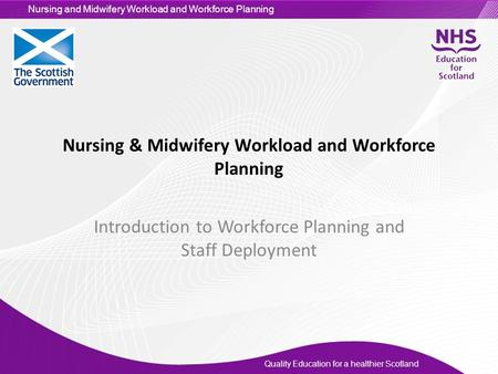 Quality Education for a healthier Scotland Nursing and Midwifery Workload and Workforce Planning Nursing & Midwifery Workload and Workforce Planning Introduction.