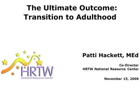 The Ultimate Outcome: Transition to Adulthood Patti Hackett, MEd Co-Director HRTW National Resource Center November 15, 2006.