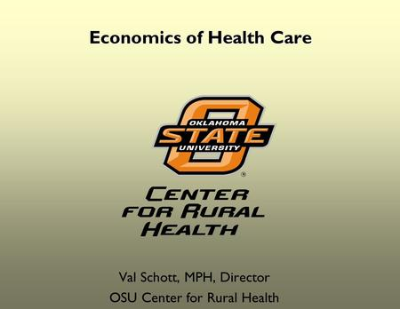 Economics of Health Care Val Schott, MPH, Director OSU Center for Rural Health.