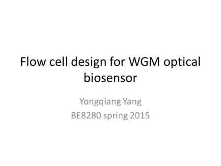 Flow cell design for WGM optical biosensor Yongqiang Yang BE8280 spring 2015.