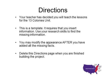 Directions Your teacher has decided you will teach the lessons for the 13 Colonies Unit. This is a template. It requires that you insert information. Use.