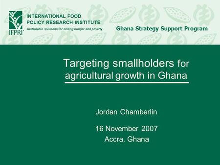 INTERNATIONAL FOOD POLICY RESEARCH INSTITUTE sustainable solutions for ending hunger and poverty Ghana Strategy Support Program Targeting smallholders.