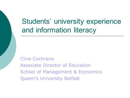 Students' university experience and information literacy Clive Cochrane Associate Director of Education School of Management & Economics Queen's University.