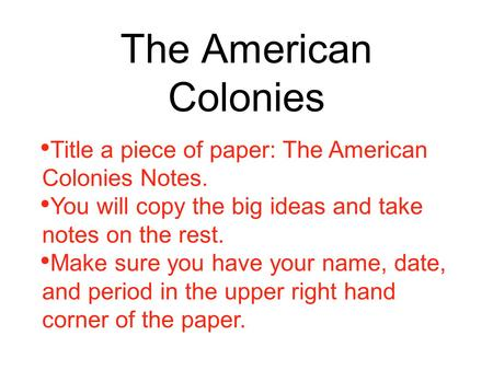 The American Colonies Title a piece of paper: The American Colonies Notes. You will copy the big ideas and take notes on the rest. Make sure you have your.