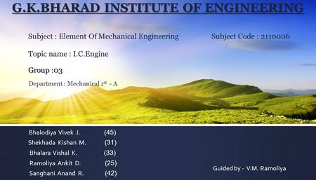 G.K.BHARAD INSTITUTE OF ENGINEERING Group :03 G.K.BHARAD INSTITUTE OF ENGINEERING Subject : Element Of Mechanical Engineering Subject Code : 2110006 Topic.