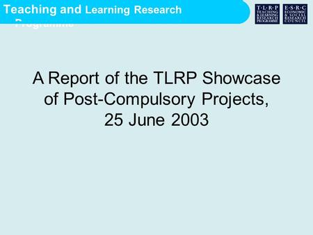 Teaching and Learning Research Programme A Report of the TLRP Showcase of Post-Compulsory Projects, 25 June 2003.