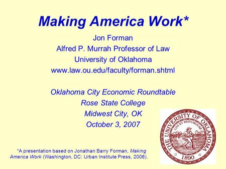 1 Making America Work* Jon Forman Alfred P. Murrah Professor of Law University of Oklahoma www.law.ou.edu/faculty/forman.shtml Oklahoma City Economic Roundtable.