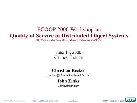 1 06/00 Questions 10/6/2015 QoS in DOS ECOOP 2000John Zinky BBN Technologies ECOOP 2000 Workshop on Quality of Service in Distributed Object Systems