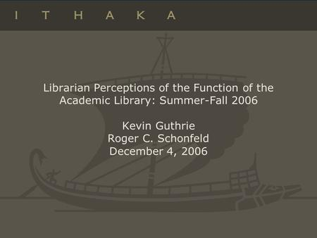 Librarian Perceptions of the Function of the Academic Library: Summer-Fall 2006 Kevin Guthrie Roger C. Schonfeld December 4, 2006.