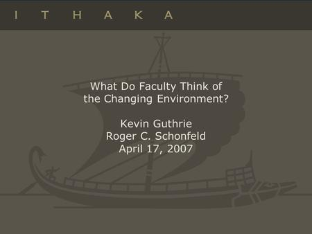 What Do Faculty Think of the Changing Environment? Kevin Guthrie Roger C. Schonfeld April 17, 2007.