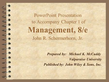 PowerPoint Presentation to Accompany Chapter 1 of Management, 8/e John R. Schermerhorn, Jr. Prepared by:Michael K. McCuddy Valparaiso University Published.