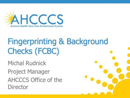 Fingerprinting & Background Checks (FCBC) Michal Rudnick Project Manager AHCCCS Office of the Director.