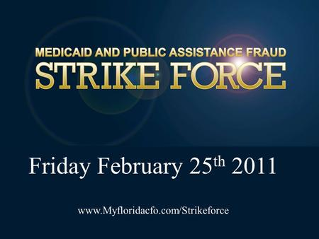 Friday February 25 th 2011 www.Myfloridacfo.com/Strikeforce.