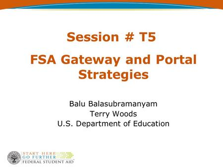 Session # T5 FSA Gateway and Portal Strategies Balu Balasubramanyam Terry Woods U.S. Department of Education.