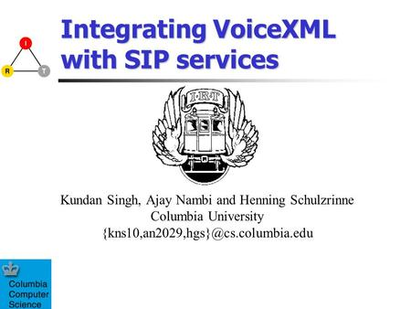Integrating VoiceXML with SIP services Kundan Singh, Ajay Nambi and Henning Schulzrinne Columbia University