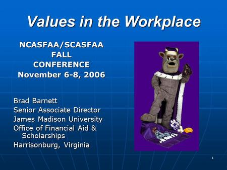 1 Values in the Workplace NCASFAA/SCASFAAFALLCONFERENCE November 6-8, 2006 Brad Barnett Senior Associate Director James Madison University Office of Financial.