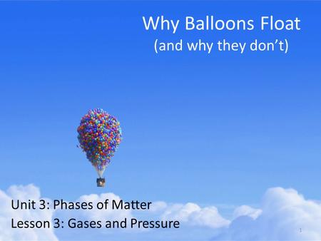 Why Balloons Float (and why they don't) Unit 3: Phases of Matter Lesson 3: Gases and Pressure 1.