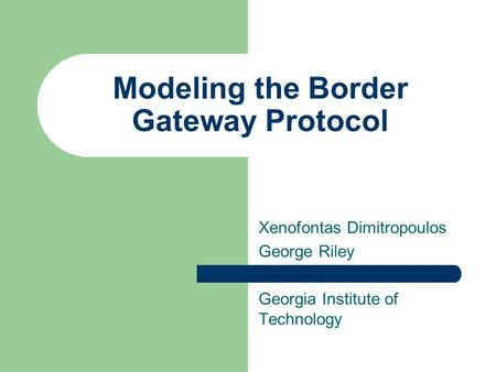 Modeling the Border Gateway Protocol Xenofontas Dimitropoulos George Riley Georgia Institute of Technology.