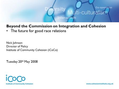 Beyond the Commission on Integration and Cohesion The future for good race relations Nick Johnson Director of Policy Institute of Community Cohesion (iCoCo)
