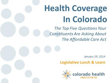 Legislative Lunch & Learn January 29, 2014 Health Coverage In Colorado The Top Five Questions Your Constituents Are Asking About The Affordable Care Act.