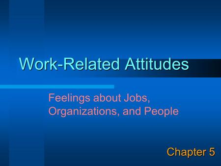 Work-Related Attitudes Chapter 5 Feelings about Jobs, Organizations, and People.