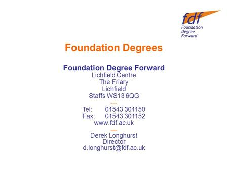 Foundation Degrees Foundation Degree Forward Lichfield Centre The Friary Lichfield Staffs WS13 6QG — Tel:01543 301150 Fax:01543 301152 www.fdf.ac.uk —