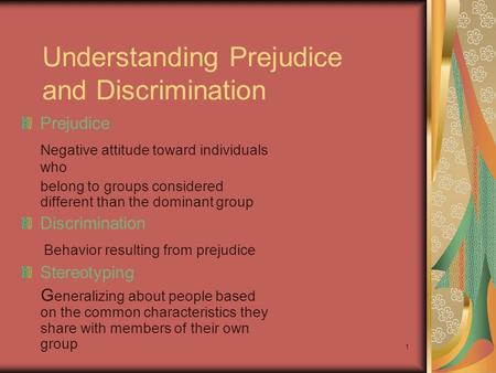 1 Understanding Prejudice and Discrimination Prejudice Negative attitude toward individuals who belong to groups considered different than the dominant.