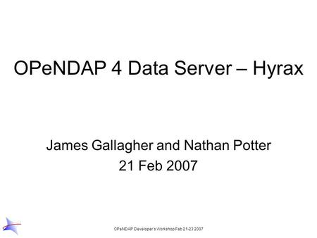 OPeNDAP Developer's Workshop Feb 21-23 2007 OPeNDAP 4 Data Server – Hyrax James Gallagher and Nathan Potter 21 Feb 2007.