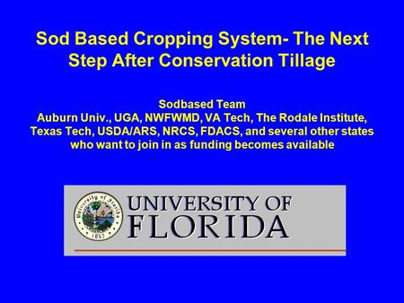 Sod Based Cropping System- The Next Step After Conservation Tillage Sodbased Team Auburn Univ., UGA, NWFWMD, VA Tech, The Rodale Institute, Texas Tech,