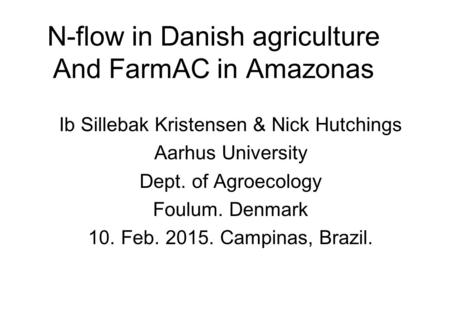 N-flow in Danish agriculture And FarmAC in Amazonas Ib Sillebak Kristensen & Nick Hutchings Aarhus University Dept. of Agroecology Foulum. Denmark 10.