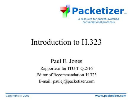 Www.packetizer.com A resource for packet-switched conversational protocols Packetizer TM Copyright © 2001 Introduction to H.323 Paul E. Jones Rapporteur.