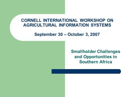 CORNELL INTERNATIONAL WORKSHOP ON AGRICULTURAL INFORMATION SYSTEMS September 30 – October 3, 2007 Smallholder Challenges and Opportunities in Southern.