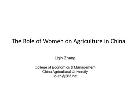 The Role of Women on Agriculture in China Liqin Zhang College of Economics & Management China Agricultural University