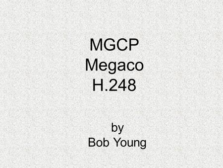 MGCP Megaco H.248 by Bob Young. MGCP - Megaco - H.248 It's all one.