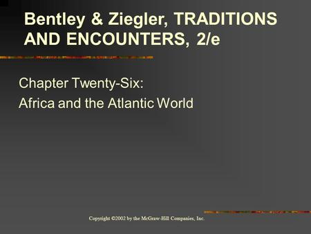Copyright ©2002 by the McGraw-Hill Companies, Inc. Chapter Twenty-Six: Africa and the Atlantic World Bentley & Ziegler, TRADITIONS AND ENCOUNTERS, 2/e.