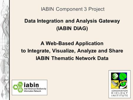 Data Integration and Analysis Gateway (IABIN DIAG) A Web-Based Application to Integrate, Visualize, Analyze and Share IABIN Thematic Network Data.