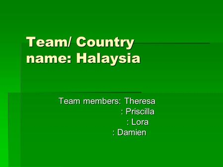 Team/ Country name: Halaysia Team members: Theresa : Priscilla : Priscilla : Lora : Lora : Damien : Damien.