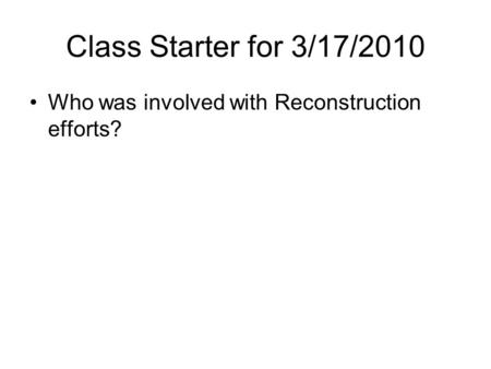 Class Starter for 3/17/2010 Who was involved with Reconstruction efforts?