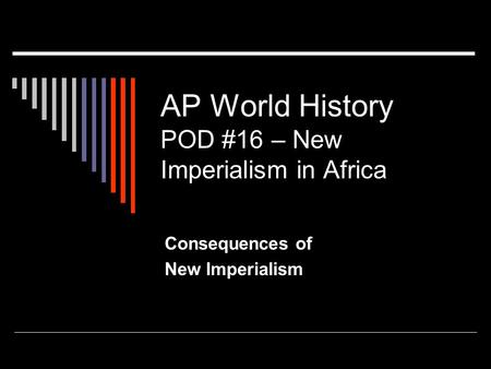 AP World History POD #16 – New Imperialism in Africa Consequences of New Imperialism.
