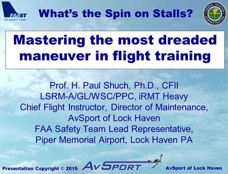 AvSport of Lock Haven What's the Spin on Stalls? Presentation Copyright © 2015 Mastering the most dreaded maneuver in flight training Prof. H. Paul Shuch,