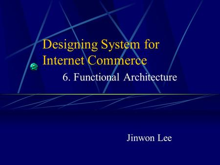 Designing System for Internet Commerce 6. Functional Architecture Jinwon Lee.