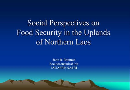 Social Perspectives on Food Security in the Uplands of Northern Laos John B. Raintree Socioeconomics Unit LSUAFRP, NAFRI.