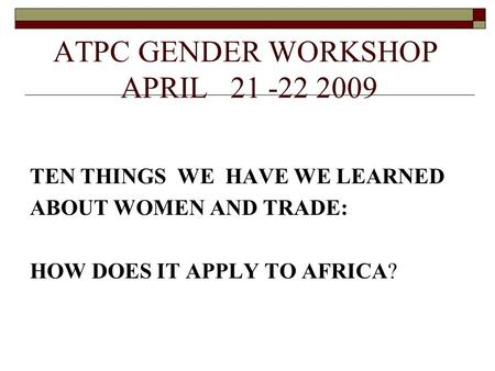 ATPC GENDER WORKSHOP APRIL 21 -22 2009 TEN THINGS WE HAVE WE LEARNED ABOUT WOMEN AND TRADE: HOW DOES IT APPLY TO AFRICA?