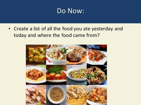 Do Now: Create a list of all the food you ate yesterday and today and where the food came from?
