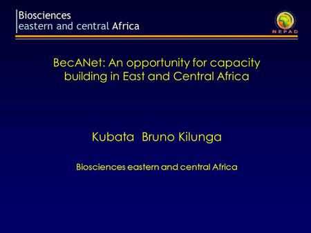 Biosciences eastern and central Africa BecANet: An opportunity for capacity building in East and Central Africa Kubata Bruno Kilunga Biosciences eastern.