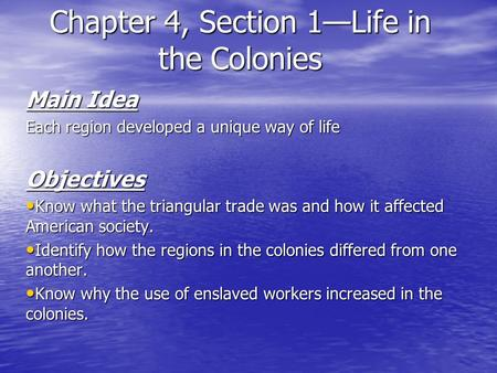 Chapter 4, Section 1—Life in the Colonies Main Idea Each region developed a unique way of life Objectives Know what the triangular trade was and how it.