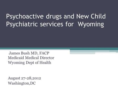 Psychoactive drugs and New Child Psychiatric services for Wyoming James Bush MD, FACP Medicaid Medical Director Wyoming Dept of Health August 27-28,2012.