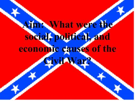 Aim: What were the social, political, and economic causes of the Civil War?