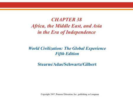 CHAPTER 38 Africa, the Middle East, and Asia in the Era of Independence World Civilization: The Global Experience Fifth Edition Stearns/Adas/Schwartz/Gilbert.