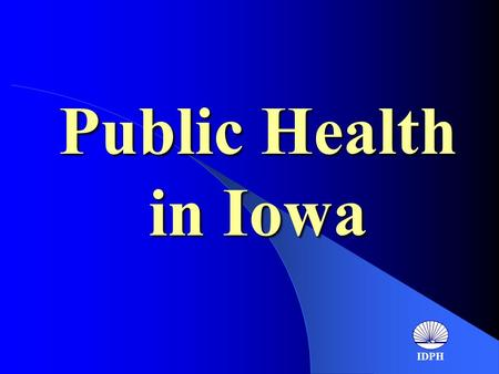 Public Health in Iowa IDPH. Public Health in Iowa Public Health in Iowa 1988 report by the institute of medicine, The Future of Public Health, provides.